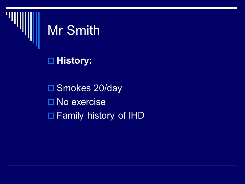 Mr Smith History: Smokes 20/day No exercise Family history of IHD