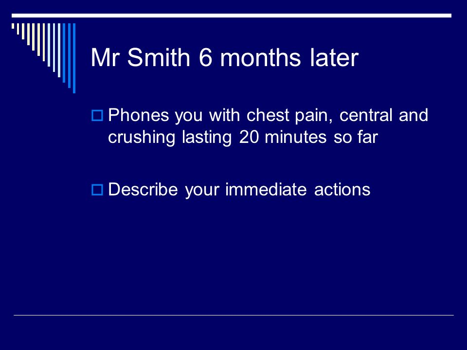 Mr Smith 6 months later Phones you with chest pain, central and crushing lasting 20 minutes so far Describe your immediate actions