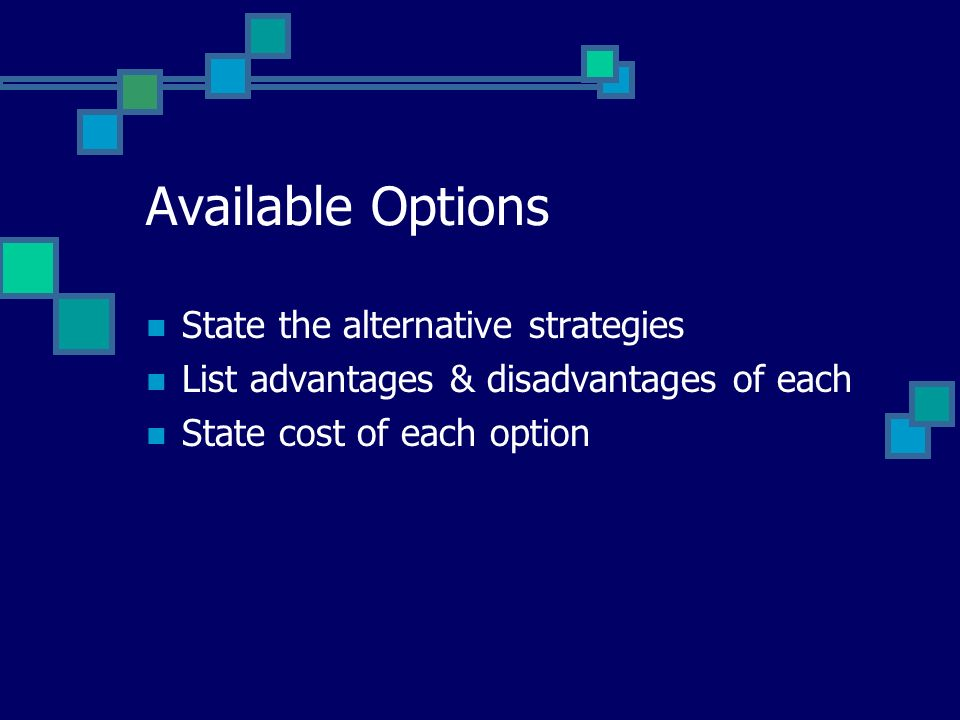 Available Options State the alternative strategies List advantages & disadvantages of each State cost of each option