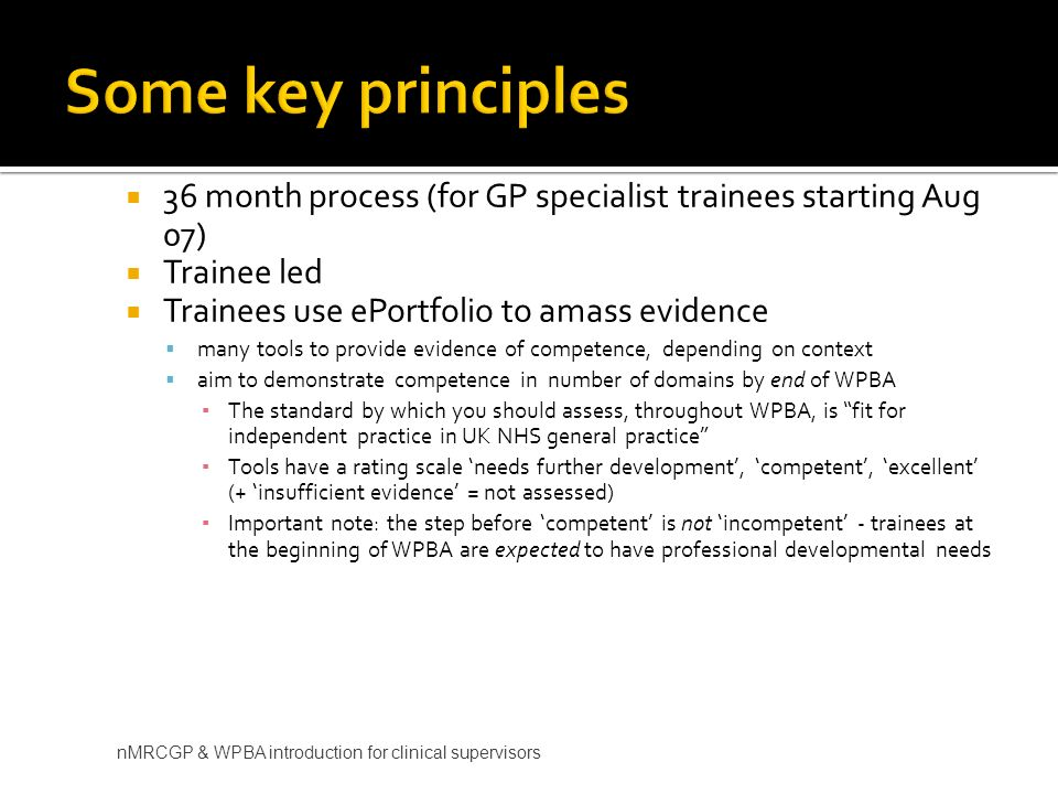 36 month process (for GP specialist trainees starting Aug 07) Trainee led Trainees use ePortfolio to amass evidence many tools to provide evidence of competence, depending on context aim to demonstrate competence in number of domains by end of WPBA The standard by which you should assess, throughout WPBA, is fit for independent practice in UK NHS general practice Tools have a rating scale needs further development, competent, excellent (+ insufficient evidence = not assessed) Important note: the step before competent is not incompetent - trainees at the beginning of WPBA are expected to have professional developmental needs nMRCGP & WPBA introduction for clinical supervisors