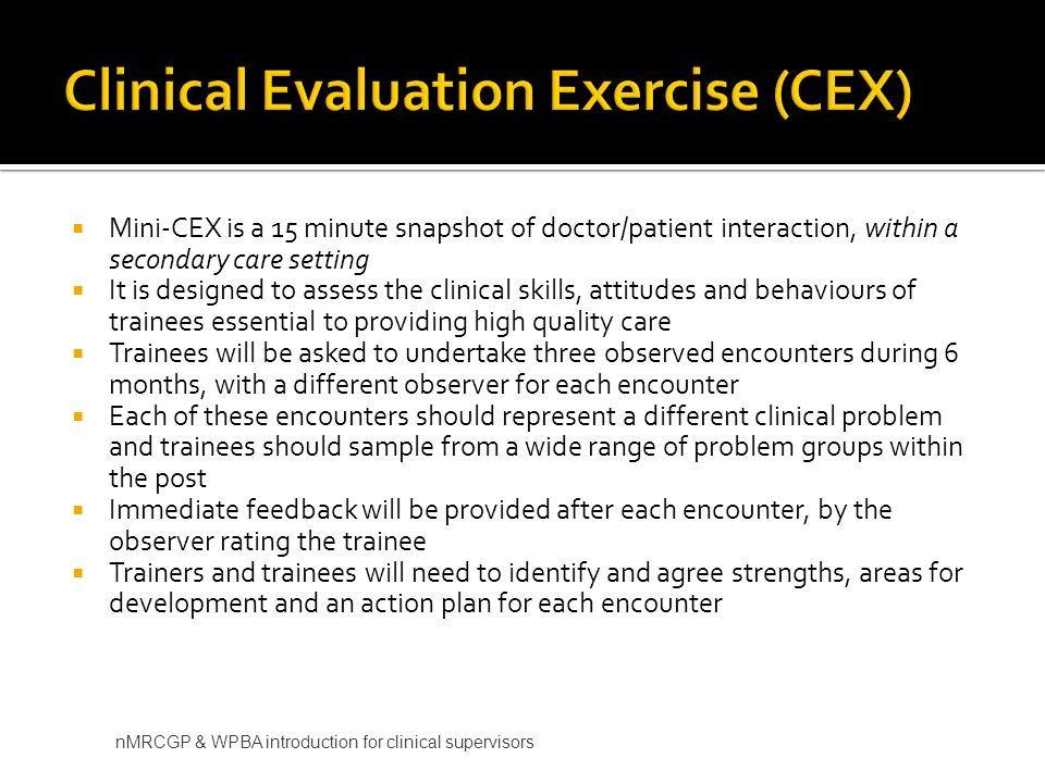 Mini-CEX is a 15 minute snapshot of doctor/patient interaction, within a secondary care setting It is designed to assess the clinical skills, attitudes and behaviours of trainees essential to providing high quality care Trainees will be asked to undertake three observed encounters during 6 months, with a different observer for each encounter Each of these encounters should represent a different clinical problem and trainees should sample from a wide range of problem groups within the post Immediate feedback will be provided after each encounter, by the observer rating the trainee Trainers and trainees will need to identify and agree strengths, areas for development and an action plan for each encounter nMRCGP & WPBA introduction for clinical supervisors