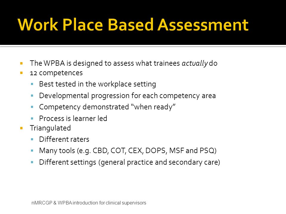 The WPBA is designed to assess what trainees actually do 12 competences Best tested in the workplace setting Developmental progression for each competency area Competency demonstrated when ready Process is learner led Triangulated Different raters Many tools (e.g.