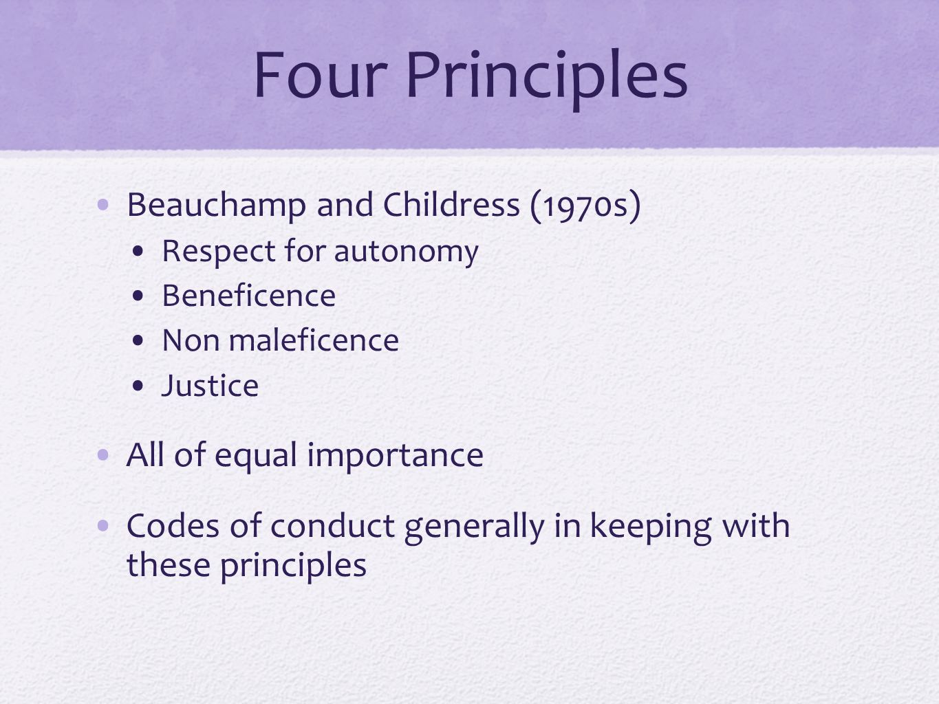 Four Principles Beauchamp and Childress (1970s) Respect for autonomy Beneficence Non maleficence Justice All of equal importance Codes of conduct gene