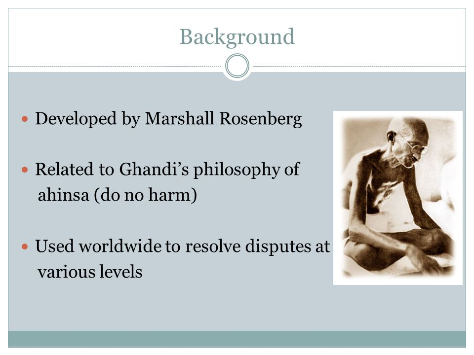 Background Developed by Marshall Rosenberg Related to Ghandis philosophy of ahinsa (do no harm) Used worldwide to resolve disputes at various levels