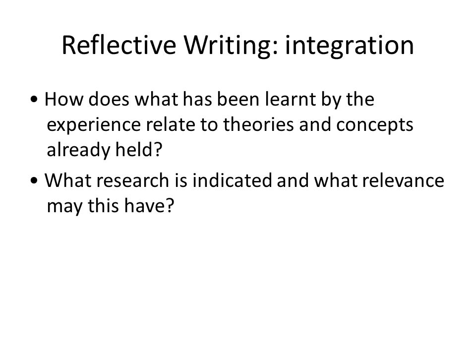Reflective Writing: integration How does what has been learnt by the experience relate to theories and concepts already held.