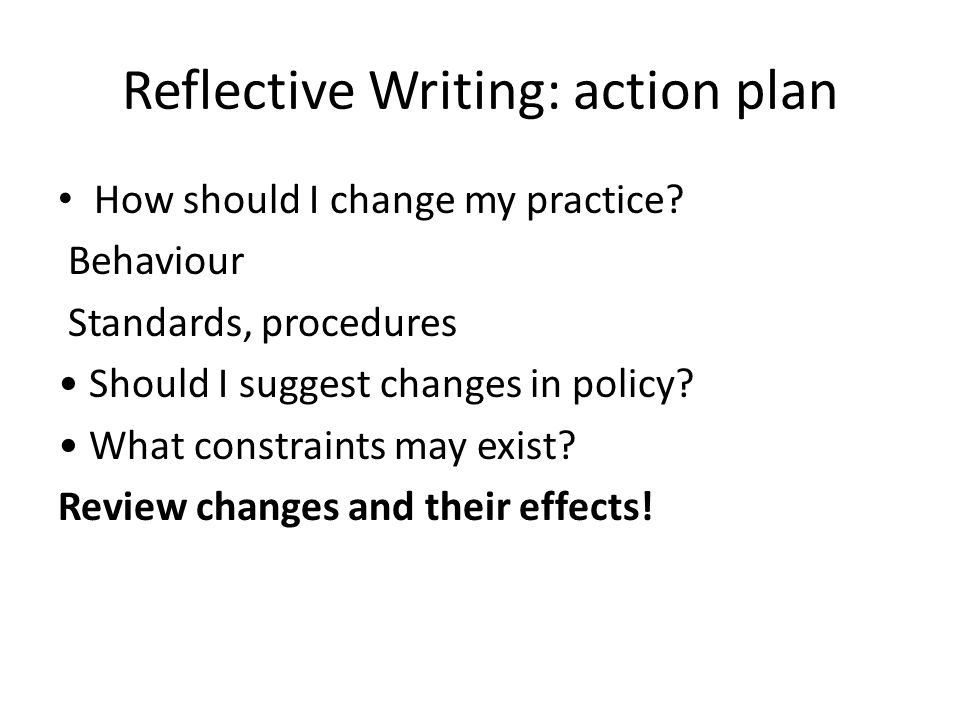 Reflective Writing: action plan How should I change my practice? Behaviour Standards, procedures Should I suggest changes in policy? What constraints