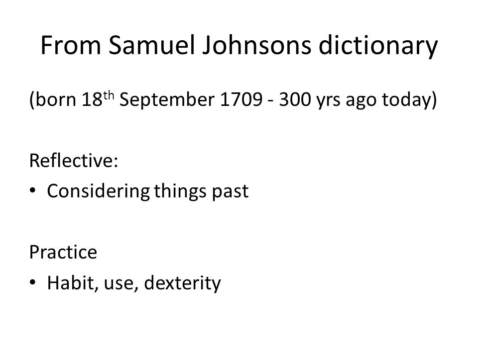 From Samuel Johnsons dictionary (born 18 th September 1709 - 300 yrs ago today) Reflective: Considering things past Practice Habit, use, dexterity