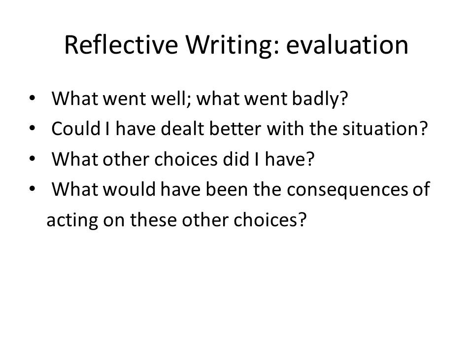 Reflective Writing: evaluation What went well; what went badly? Could I have dealt better with the situation? What other choices did I have? What woul