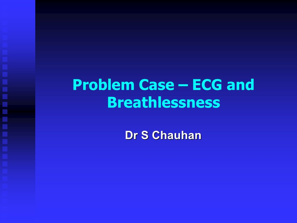 Problem Case – ECG and Breathlessness Dr S Chauhan