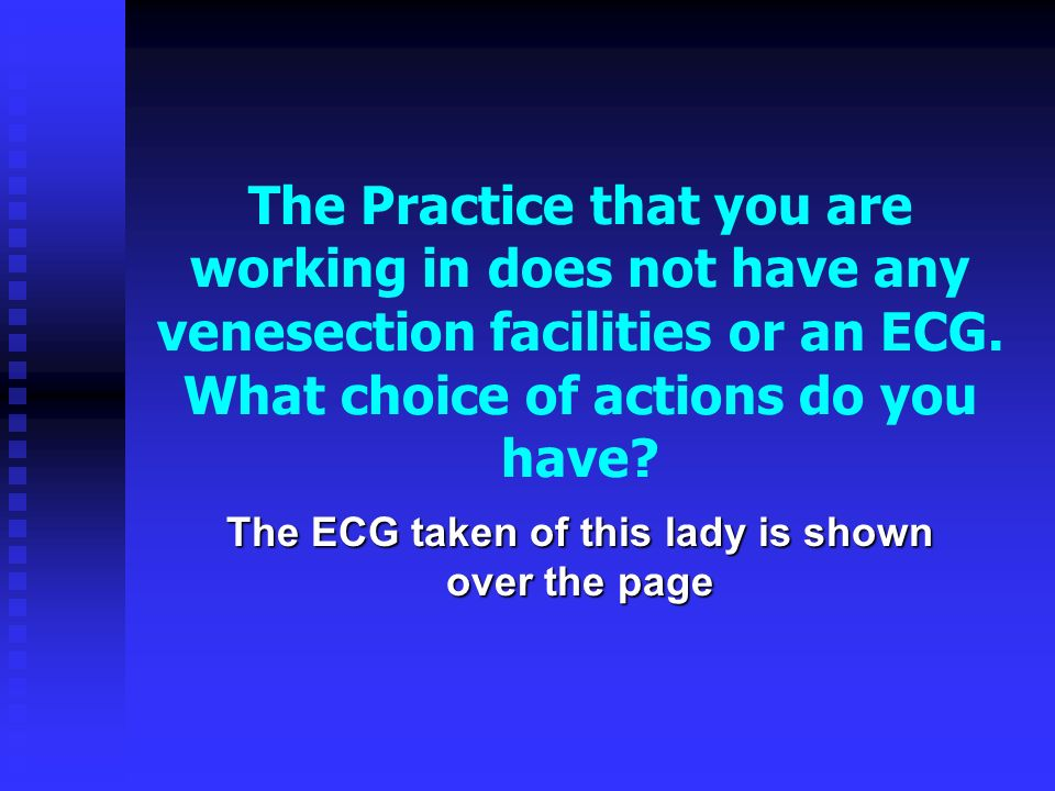 The Practice that you are working in does not have any venesection facilities or an ECG. What choice of actions do you have? The ECG taken of this lad
