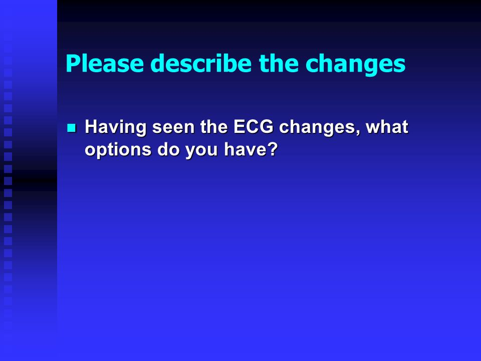 Please describe the changes Having seen the ECG changes, what options do you have.