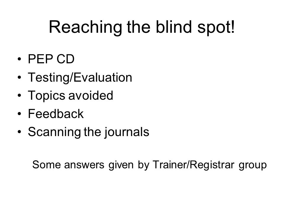 Reaching the blind spot! PEP CD Testing/Evaluation Topics avoided Feedback Scanning the journals Some answers given by Trainer/Registrar group