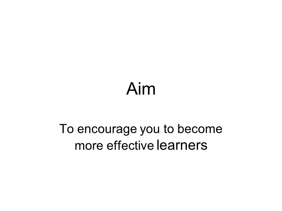 Aim To encourage you to become more effective learners
