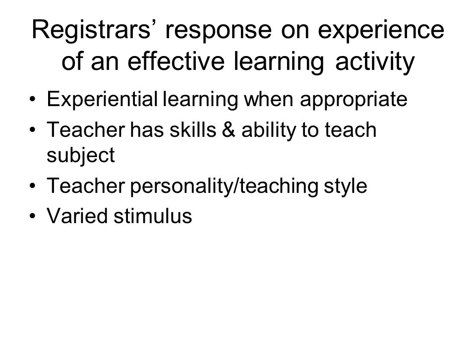Registrars response on experience of an effective learning activity Experiential learning when appropriate Teacher has skills & ability to teach subje