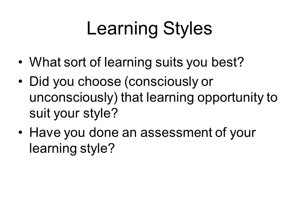 Learning Styles What sort of learning suits you best? Did you choose (consciously or unconsciously) that learning opportunity to suit your style? Have