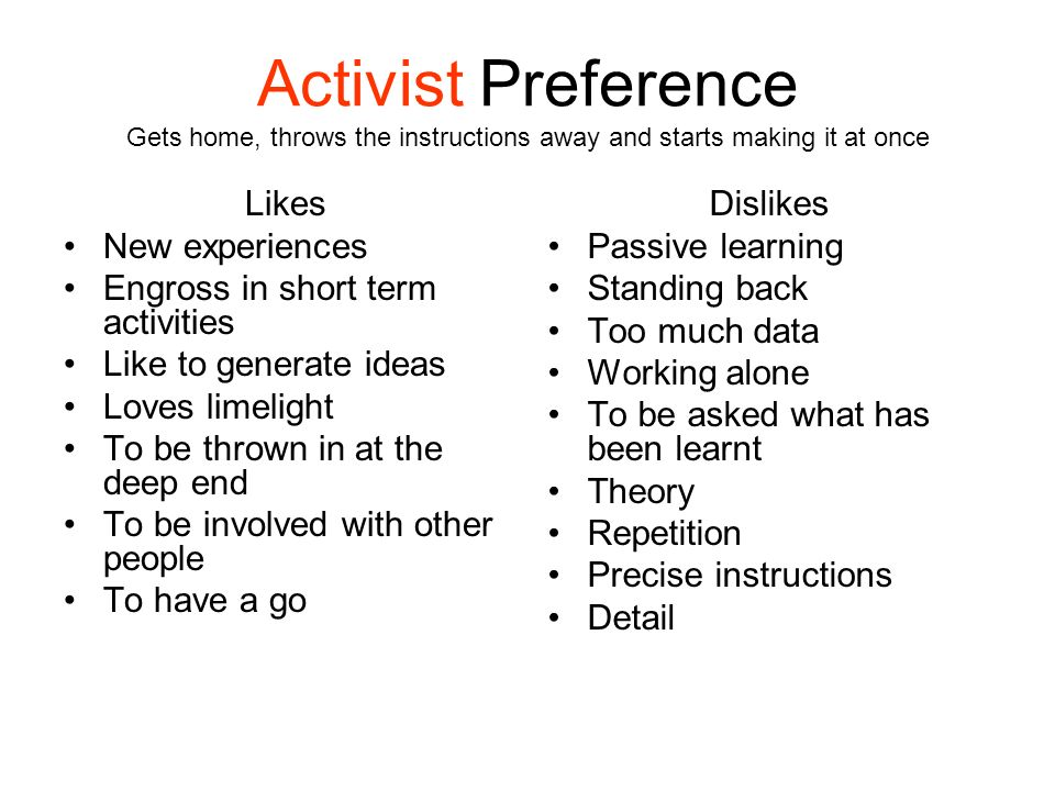 Activist Preference Gets home, throws the instructions away and starts making it at once Likes New experiences Engross in short term activities Like t