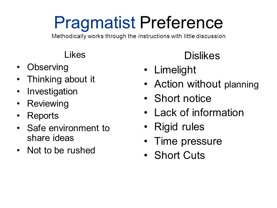 Pragmatist Preference Methodically works through the instructions with little discussion Likes Observing Thinking about it Investigation Reviewing Rep