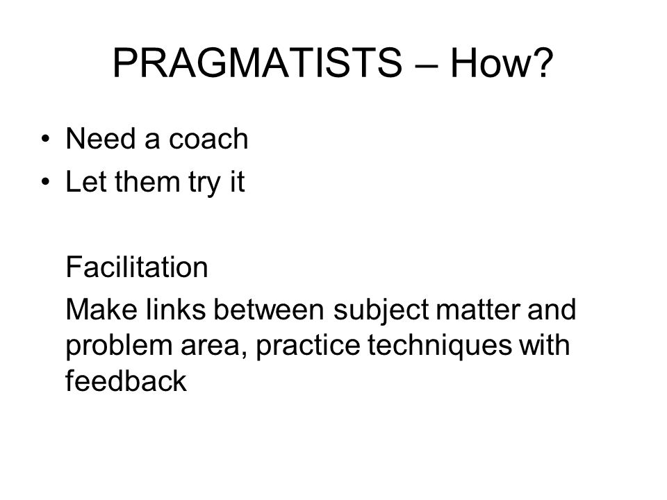 PRAGMATISTS – How? Need a coach Let them try it Facilitation Make links between subject matter and problem area, practice techniques with feedback