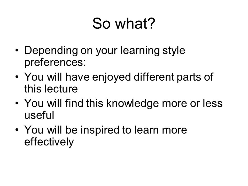 So what? Depending on your learning style preferences: You will have enjoyed different parts of this lecture You will find this knowledge more or less
