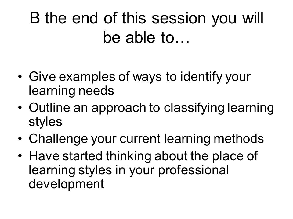 B the end of this session you will be able to… Give examples of ways to identify your learning needs Outline an approach to classifying learning style