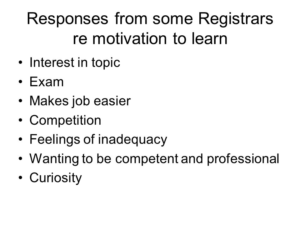 Responses from some Registrars re motivation to learn Interest in topic Exam Makes job easier Competition Feelings of inadequacy Wanting to be compete
