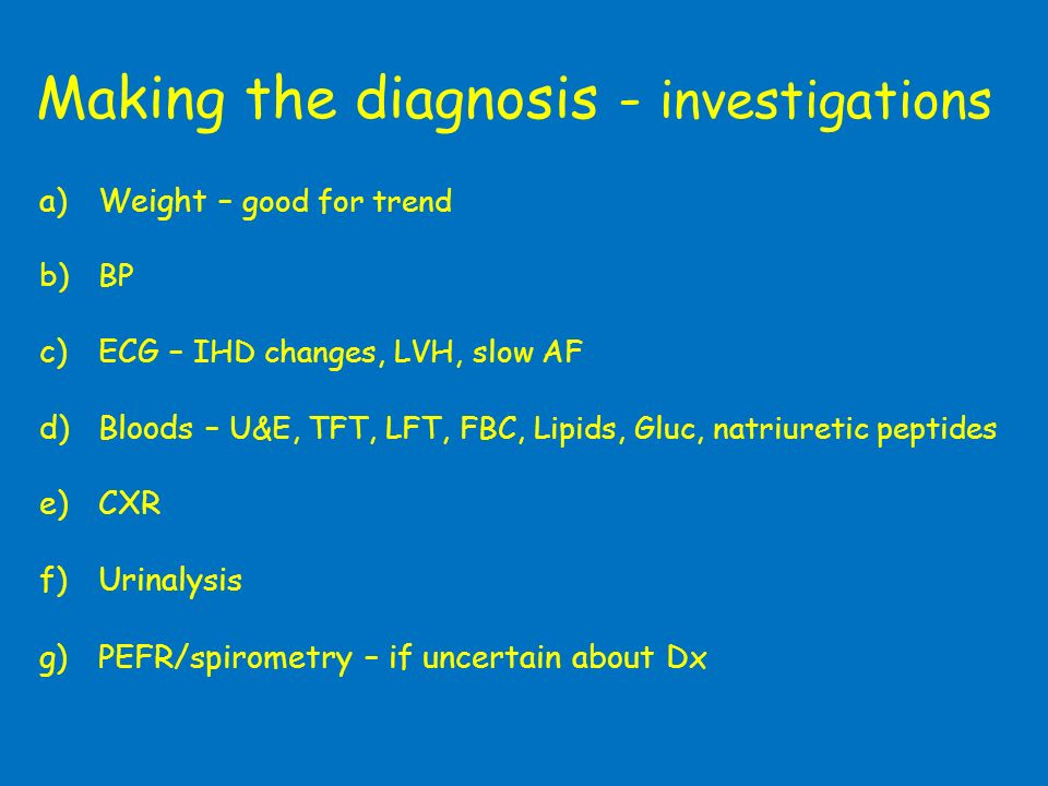 Making the diagnosis - investigations a)Weight – good for trend b)BP c)ECG – IHD changes, LVH, slow AF d)Bloods – U&E, TFT, LFT, FBC, Lipids, Gluc, na
