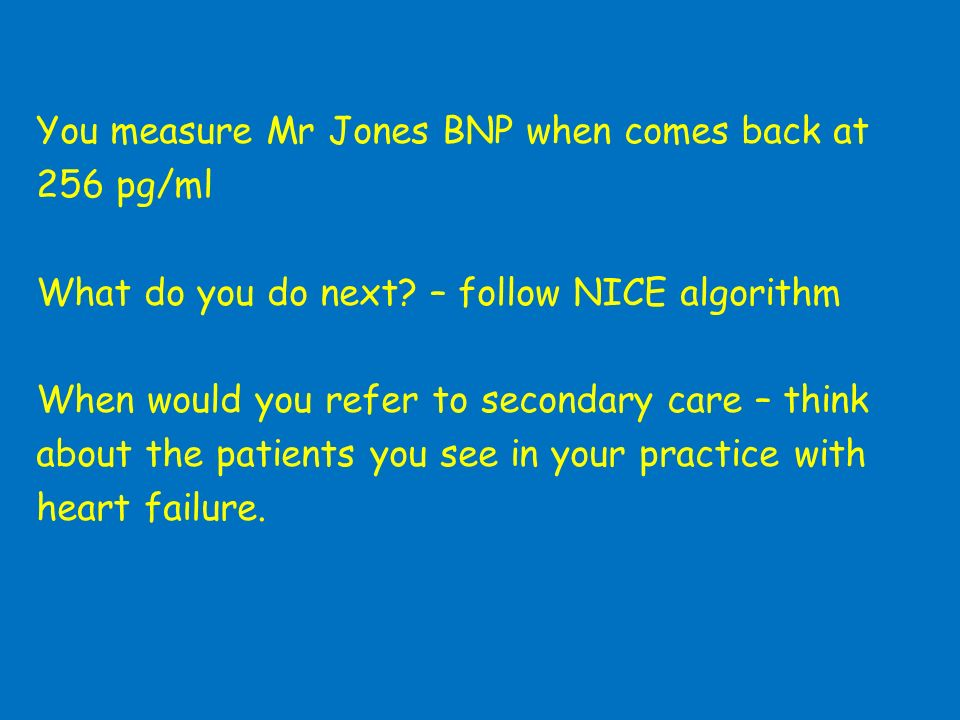 You measure Mr Jones BNP when comes back at 256 pg/ml What do you do next? – follow NICE algorithm When would you refer to secondary care – think abou