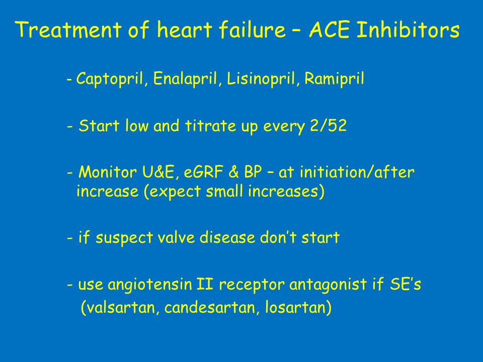 Treatment of heart failure – ACE Inhibitors - Captopril, Enalapril, Lisinopril, Ramipril - Start low and titrate up every 2/52 - Monitor U&E, eGRF & B