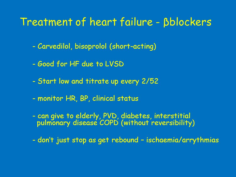 Treatment of heart failure - βblockers - Carvedilol, bisoprolol (short-acting) - Good for HF due to LVSD - Start low and titrate up every 2/52 - monit