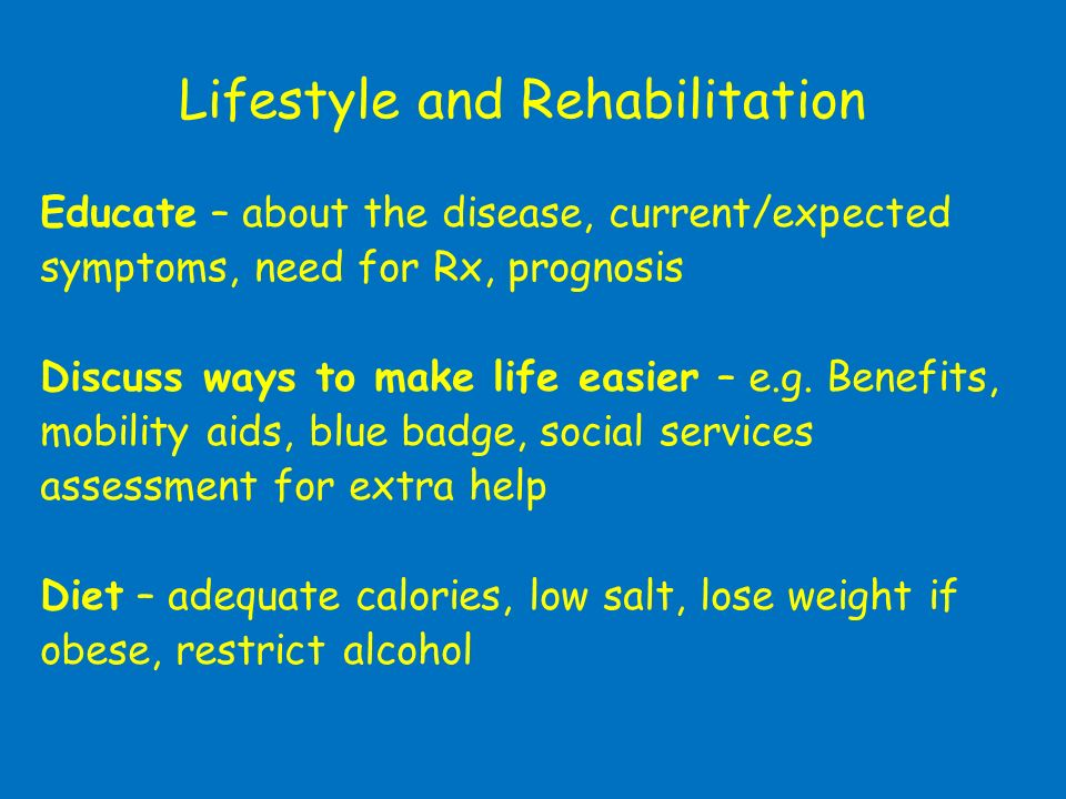 Lifestyle and Rehabilitation Educate – about the disease, current/expected symptoms, need for Rx, prognosis Discuss ways to make life easier – e.g. Be
