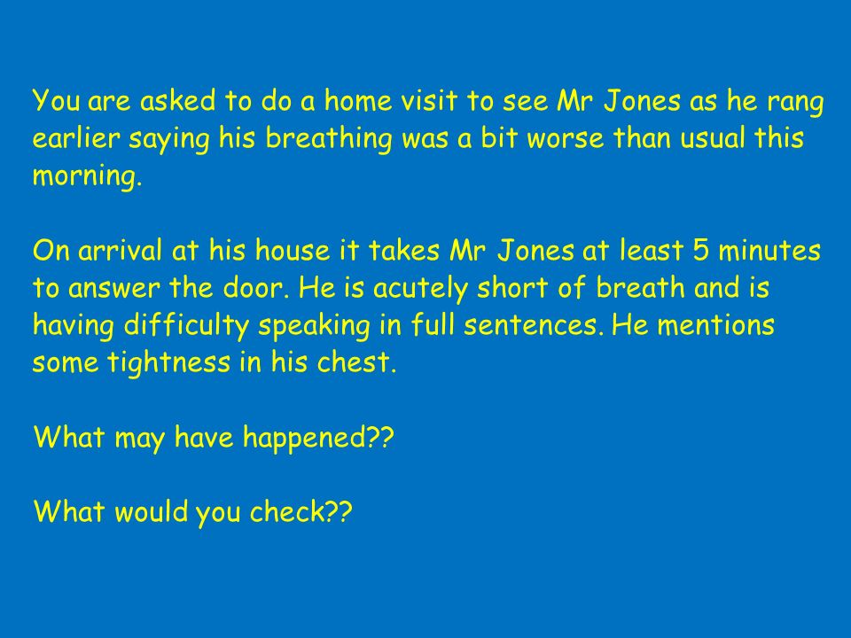 You are asked to do a home visit to see Mr Jones as he rang earlier saying his breathing was a bit worse than usual this morning. On arrival at his ho