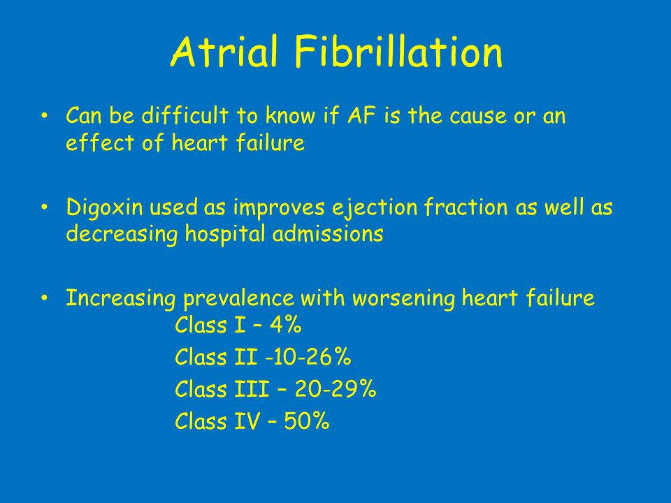 Atrial Fibrillation Can be difficult to know if AF is the cause or an effect of heart failure Digoxin used as improves ejection fraction as well as de