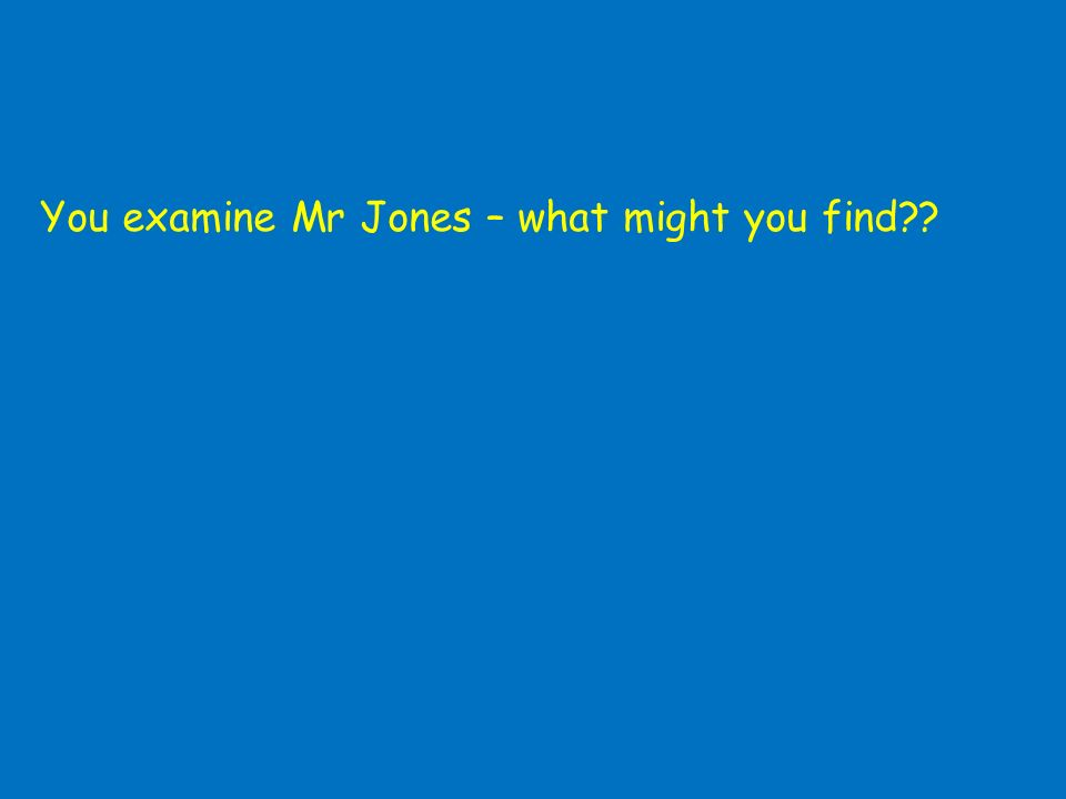 You examine Mr Jones – what might you find??