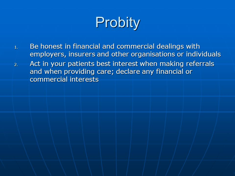 Probity 1. Be honest in financial and commercial dealings with employers, insurers and other organisations or individuals 2. Act in your patients best