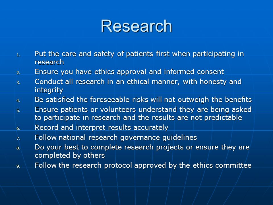 Research 1. Put the care and safety of patients first when participating in research 2. Ensure you have ethics approval and informed consent 3. Conduc