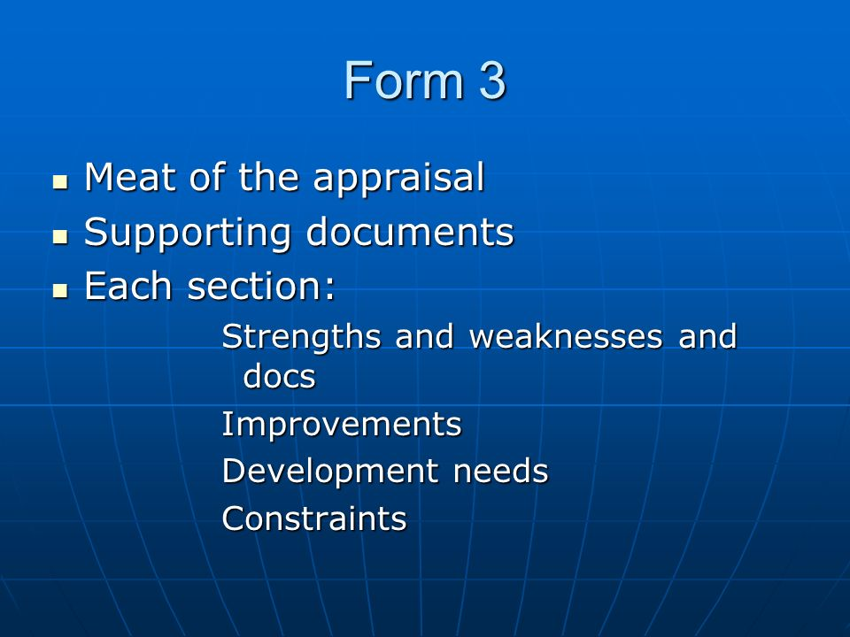 Form 3 Meat of the appraisal Meat of the appraisal Supporting documents Supporting documents Each section: Each section: Strengths and weaknesses and docs Improvements Development needs Constraints