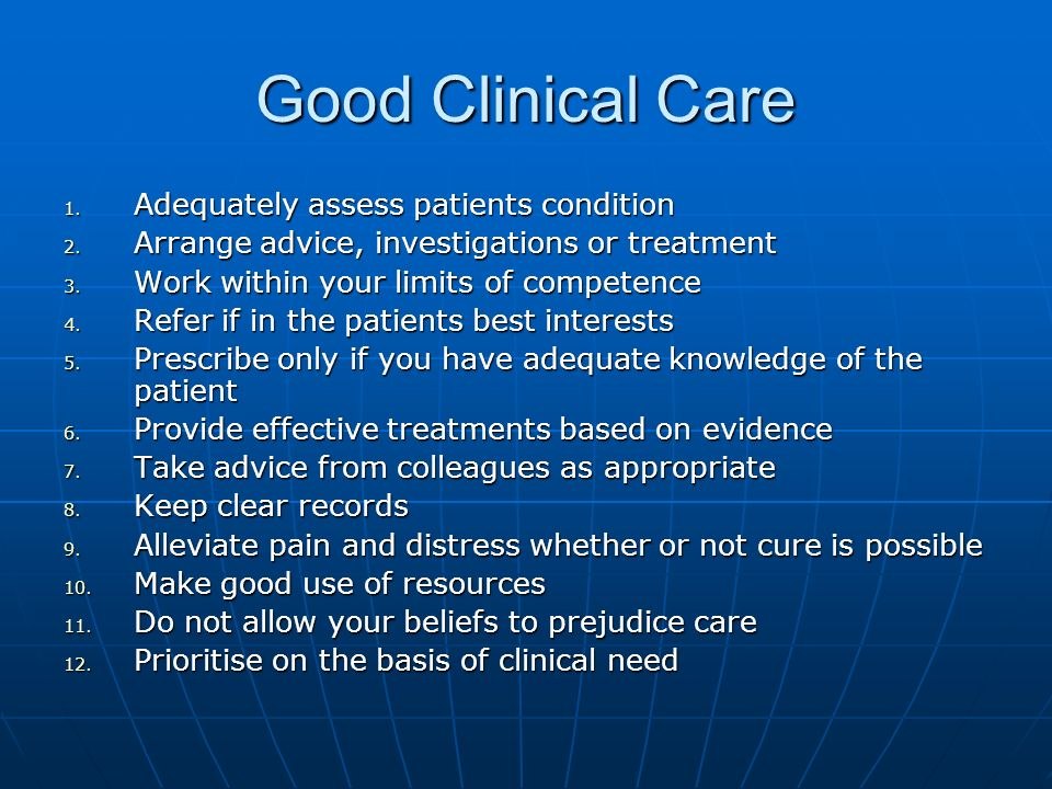 Good Clinical Care 1. Adequately assess patients condition 2. Arrange advice, investigations or treatment 3. Work within your limits of competence 4.