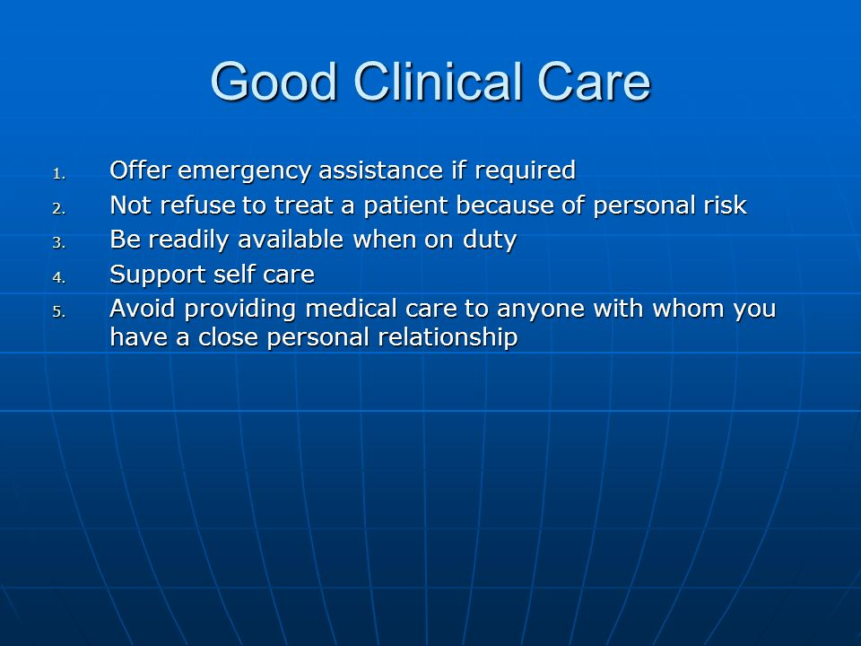 Good Clinical Care 1. Offer emergency assistance if required 2. Not refuse to treat a patient because of personal risk 3. Be readily available when on