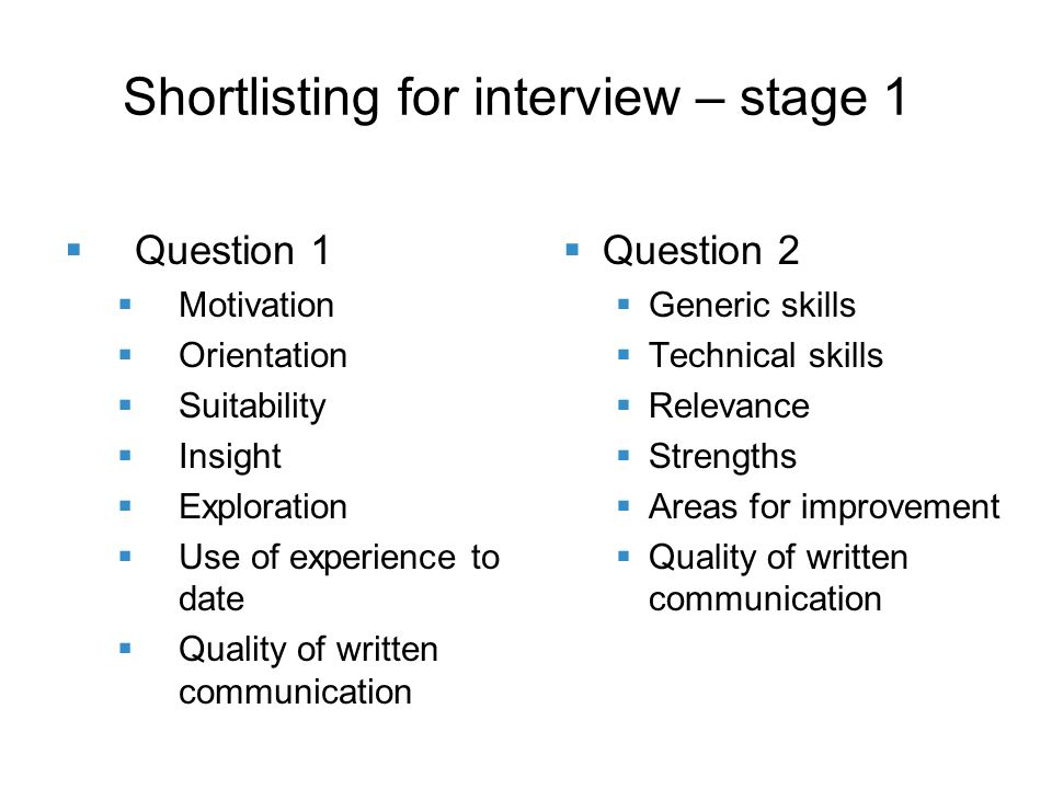 Shortlisting for interview – stage 1 Question 1 Motivation Orientation Suitability Insight Exploration Use of experience to date Quality of written communication Question 2 Generic skills Technical skills Relevance Strengths Areas for improvement Quality of written communication