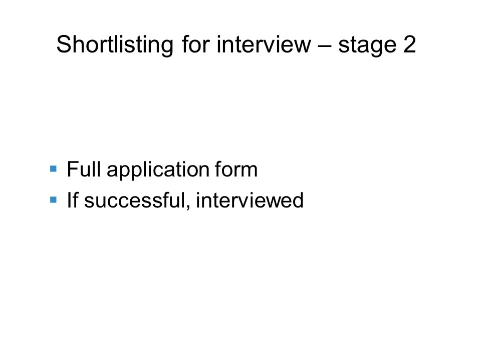 Full application form If successful, interviewed Shortlisting for interview – stage 2