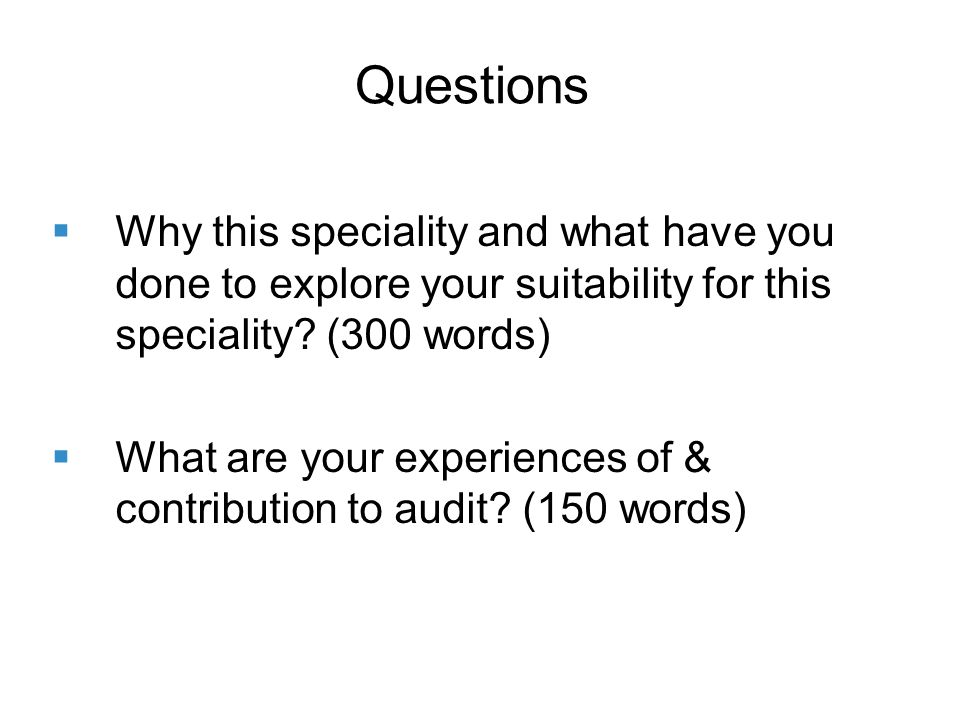 Questions Why this speciality and what have you done to explore your suitability for this speciality.