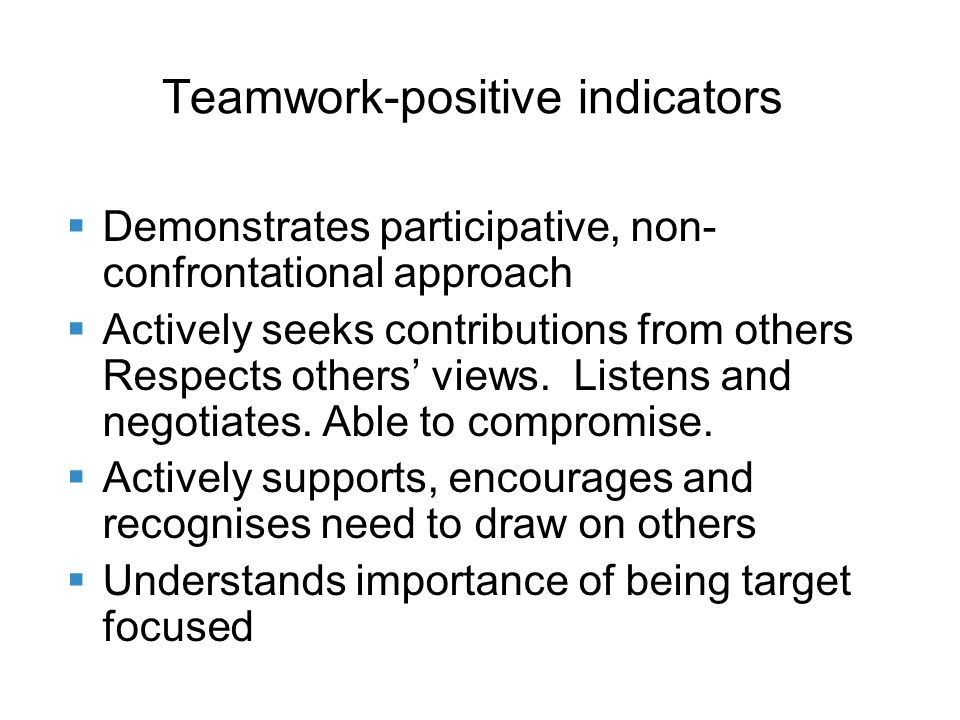 Teamwork-positive indicators Demonstrates participative, non- confrontational approach Actively seeks contributions from others Respects others views.