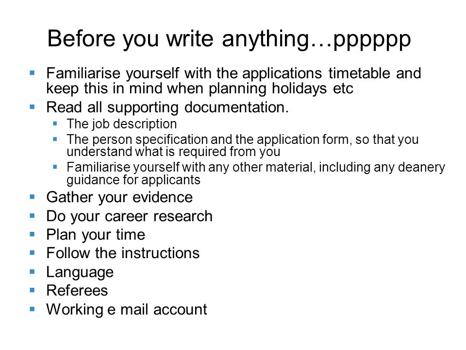 Before you write anything…pppppp Familiarise yourself with the applications timetable and keep this in mind when planning holidays etc Read all supporting documentation.