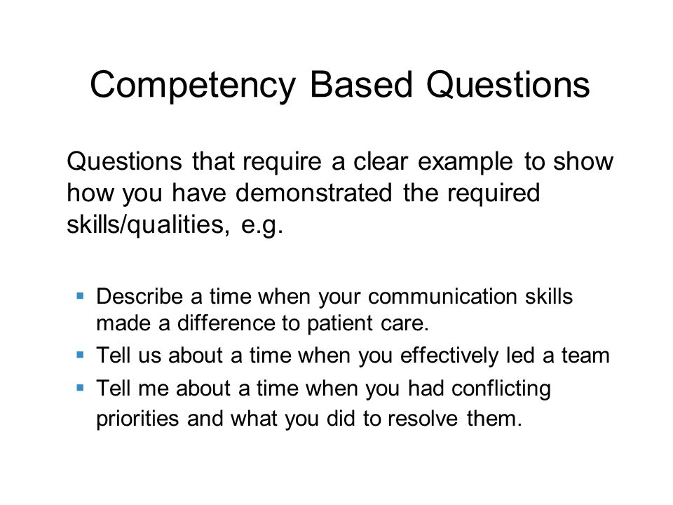 Competency Based Questions Questions that require a clear example to show how you have demonstrated the required skills/qualities, e.g.