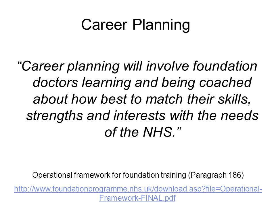 Career Planning Good career planning will also involve helping foundation doctors to understand that life-long learning is vital to a successful career, giving them flexibility and adaptability throughout their medical working lives.