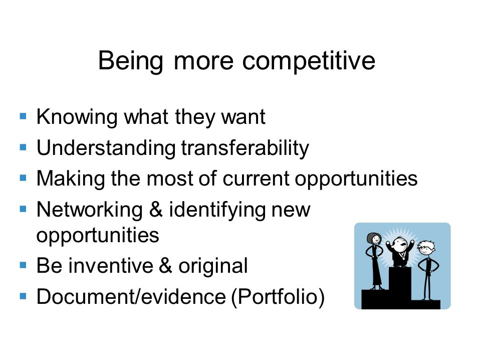 Being more competitive Knowing what they want Understanding transferability Making the most of current opportunities Networking & identifying new opportunities Be inventive & original Document/evidence (Portfolio)