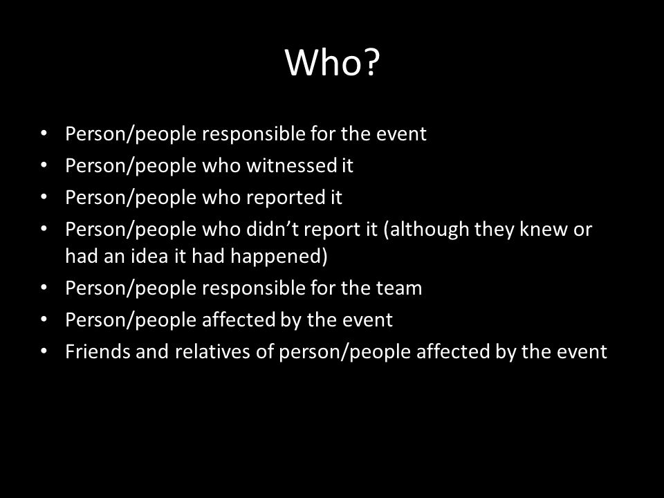 Who? Person/people responsible for the event Person/people who witnessed it Person/people who reported it Person/people who didnt report it (although