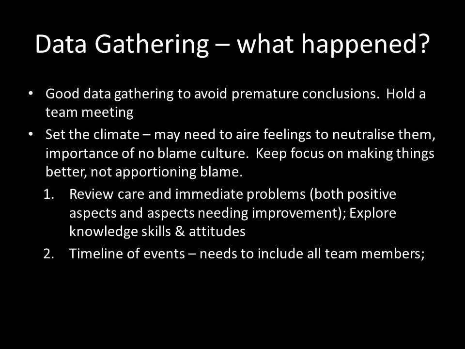 Data Gathering – what happened. Good data gathering to avoid premature conclusions.