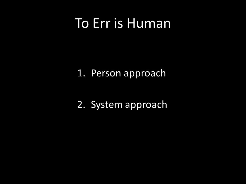 To Err is Human 1.Person approach 2.System approach