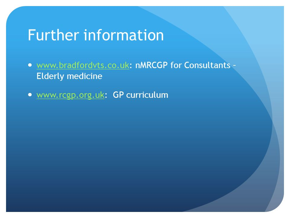 Further information www.bradfordvts.co.uk: nMRCGP for Consultants – Elderly medicine www.bradfordvts.co.uk www.rcgp.org.uk: GP curriculum www.rcgp.org.uk